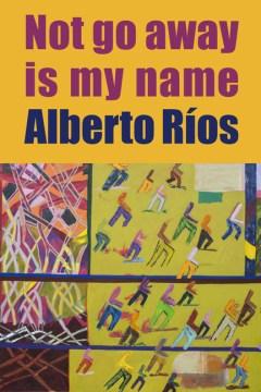 Not go away is my name / Alberto Ríos.