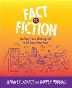 Fact vs. fiction : teaching critical thinking skills in the age of fake news / Jennifer LaGarde and Darren Hudgins.