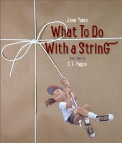What to do with a string / Jane Yolen ; illustrated by C.F. Payne.
