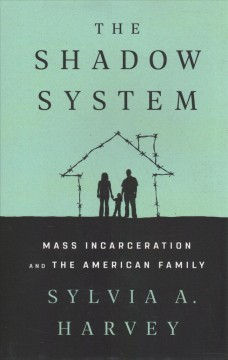 The shadow system : mass incarceration and the American family / Sylvia A. Harvey.