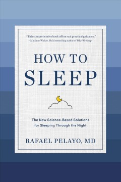 How to sleep : the new science-based rules for sleeping through the night / Rafael Pelayo, MD.