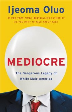 Mediocre : the dangerous legacy of white male America / Ijeoma Oluo.