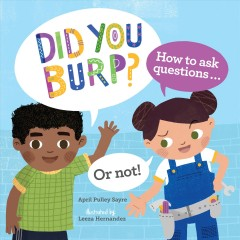 Did you burp? : how to ask questions ... or not! / April Pulley Sayre ; illustrated by Leeza Hernandez.