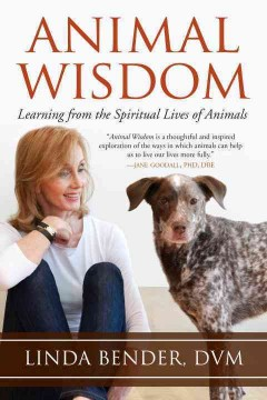 Animal wisdom : learning from the spiritual lives of animals / Linda Bender, DVM.