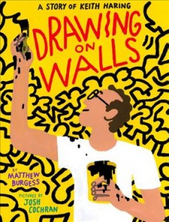 Drawing on walls : a story of Keith Haring / by Matthew Burgess ; pictures by Josh Cochran.