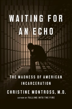 Waiting for an echo : the madness of American incarceration / Christine Montross, M.D.