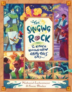 The singing rock & other brand-new fairy tales / written by Nathaniel Lachenmeyer ; artwork by Simini Blocker.