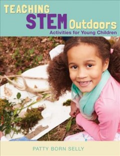 Teaching STEM outdoors : activities for young children / Patty Born Selly.