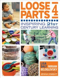 Loose parts 4 : inspiring 21st-century learning / Lisa Daly and Miriam Beloglovsky ; Photography by Jenna Knight.