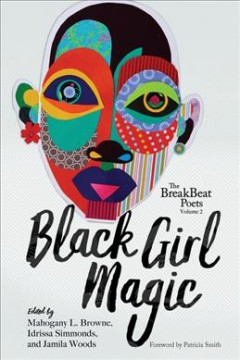 Black girl magic / edited by Mahogany L. Browne, Idrissa Simmonds, and Jamila Woods ; [forewordy by Patricia Smith].