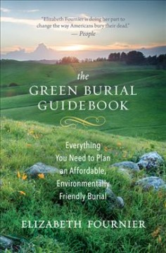 The green burial guidebook : everything you need to plan an affordable, environmentally friendly burial / Elizabeth Fournier.