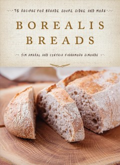 Borealis Breads : 75 recipes for breads, soups, sides, and more / Jim Amaral and Cynthia Finnemore Simonds.