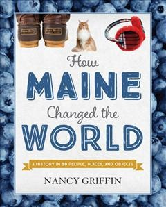 How Maine changed the world : a history in 50 people, places, and objects / Nancy Griffin