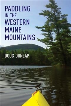 Paddling in the Western Maine mountains : Rangeley Lakes Chain, Flagstaff Lake and tributaries, Webb Lake-Weld Valley, Sandy River Wathershed, and Foothills Lakes / Doug Dunlalp.