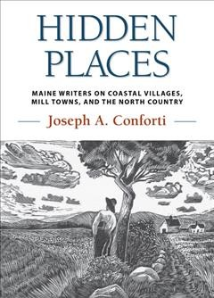 Hidden places : Maine writers on coastal villages, mill towns, and the north country / Joseph A. Conforti.
