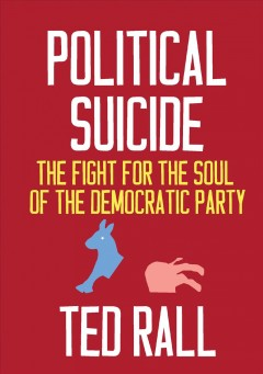 Political suicide : the fight for the soul of the Democratic party / Ted Rall.