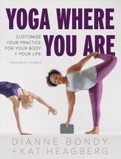 Yoga where you are : customize your practice for your body + your life / Dianne Bondy + Kat Heagberg ; foreword by Jes Baker ; photos by Andrea Killam.
