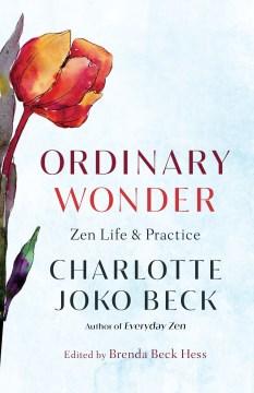 Ordinary wonder : Zen life and practice / Charlotte Joko Beck ; edited by Brenda Beck Hess.