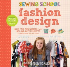 Sewing school fashion design : make your own wardrobe with mix-and-match projects including tops, skirts & shorts / by Amie Petronis Plumley and Andria Lisle.