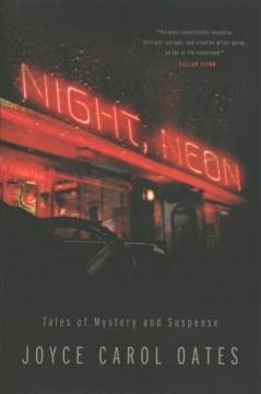Night, neon : tales of mystery and suspense / Joyce Carol Oates.