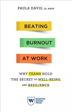 Beating burnout at work : why teams hold the secret to well-being and resilience / Paula Davis, JD, MAPP.
