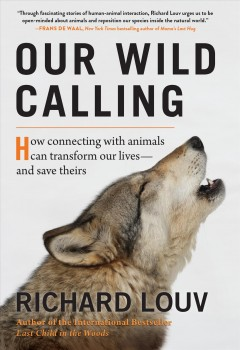 Our wild calling : how connecting with animals can transform our lives -- and save theirs / Richard Louv.