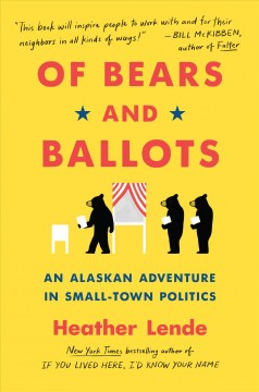 Of bears and ballots : an Alaskan adventure in small-town politics / Heather Lende.