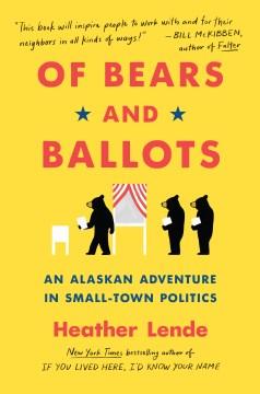 Of bears and ballots : an Alaskan adventure in small-town politics / Heather Lende.