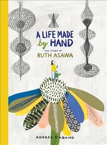 A life made by hand : the story of Ruth Asawa / by Andrea D