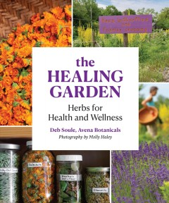 The healing garden : herbs for health and wellness : a guide to gardening, gathering, drying, and preparing teas, tinctures, and remedies / Deb Soule ; photographs by Molly Haley.