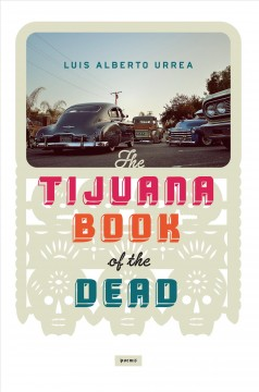 The Tijuana book of the dead : poems / Luis Alberto Urrea.