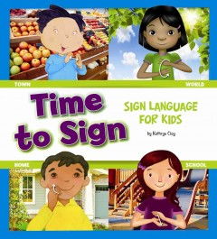 Time to sign : sign language for kids / by Kathryn Clay ; illustrated by Michael Reid, Randy Chewning, Margeaux Lucas, and Daniel Griffo.