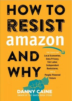 How to resist Amazon and why : the fight for local economies, data privacy, fair labor, independent bookstores, and a people-powered future / Danny Caine.