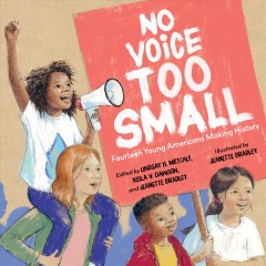No voice too small : fourteen young Americans making history / edited by Lindsay H. Metcalf, Keila V. Dawson, and Jeanette Bradley ; illustrated by Jeanette Bradley.
