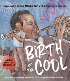 Birth of the cool : how jazz great Miles Davis found his sound / Kathleen Cornell Berman ; illustrated by Keith Henry Brown.