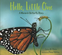 Hello, little one : a monarch butterfly story / Zeena M. Pliska ; illustrated by Fiona Halliday.