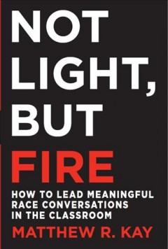 Not Light, But Fire : how to lead meaningful race conversations in the classroom / Matthew R. Kay