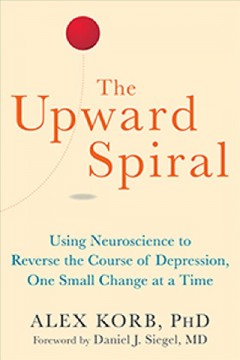 The upward spiral : using neuroscience to reverse the course of depression, one small change at a time / Alex Korb, PhD.