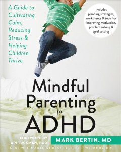Mindful parenting for ADHD : a guide to cultivating calm, reducing stress & helping children thrive / Mark Bertin, MD.