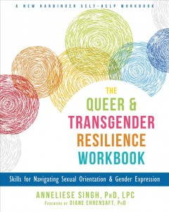 The queer & transgender resilience workbook : skills for navigating sexual orientation & gender expression / Anneliese Singh, PhD, LPC.