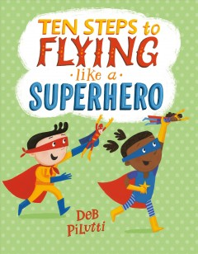 Ten steps to flying like a superhero / Deb Pilutti.