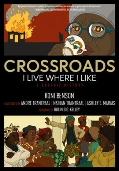 Crossroads : I live where I like : a graphic history / Koni Benson ; illustrated by André Trantraal, Nathan Trantraal, Ashley E. Marais ; foreword by Robin D.G. Kelley.