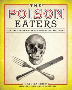The poison eaters : fighting danger and fraud in our food and drugs / by Gail Jarrow.