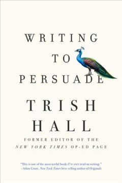 Writing to persuade : how to bring people over to your side / Trish Hall.