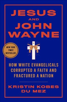 Jesus and John Wayne : how white evangelicals corrupted a faith and fractured a nation / Kristin Kobes Du Mez.