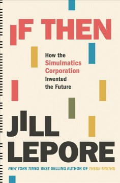 If then : how the Simulmatics Corporation invented the future / Jill Lepore.