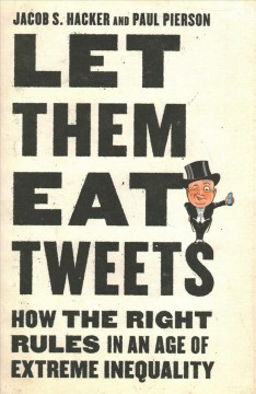 Let them eat Tweets : how the right rules in an age of extreme inequality / Jacob S. Hacker and Paul Pierson.