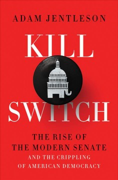 Kill switch : the rise of the modern Senate and the crippling of American democracy / Adam Jentleson.