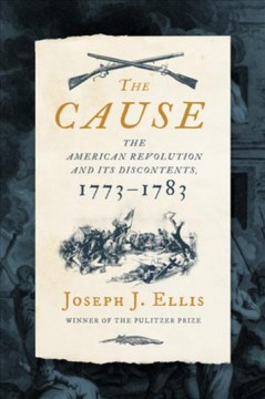 The cause : the American Revolution and its discontents, 1773-1783 / Joseph J. Ellis ; maps by Jeffrey L. Ward.