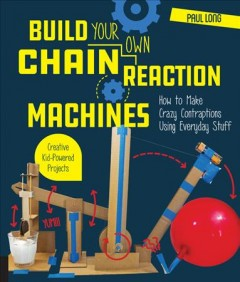 Build your own chain reaction machines : how to make crazy contraptions using everyday stuff : creative kid-powered projects! / Paul Long.
